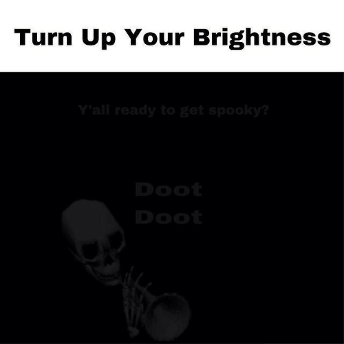 Turn up: Turn Up Your Brightness  Y'all ready to get spooky?  Doot  Doot