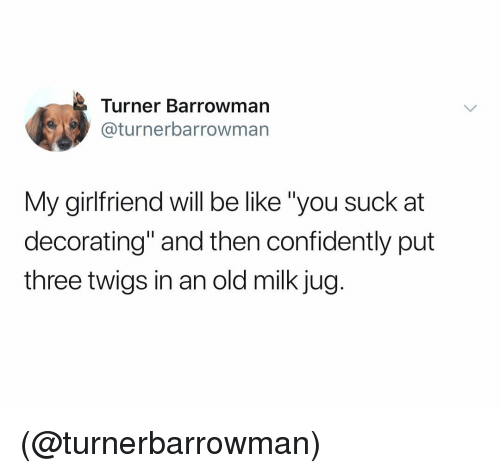 """Be Like, Girlfriend, and Dank Memes: Turner Barrowman  @turnerbarrowman  My girlfriend will be like """"you suck at  decorating"""" and then confidently put  three twigs in an old milk jug. (@turnerbarrowman)"""