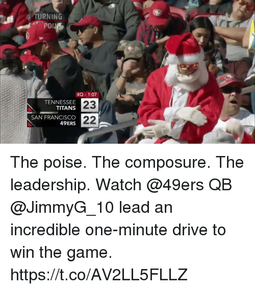 Poise: TURNING  40 1:07  TENNESSEE  TITANS  SAN FRANCISCO  49ERS  23 The poise. The composure. The leadership.  Watch @49ers QB @JimmyG_10 lead an incredible one-minute drive to win the game. https://t.co/AV2LL5FLLZ