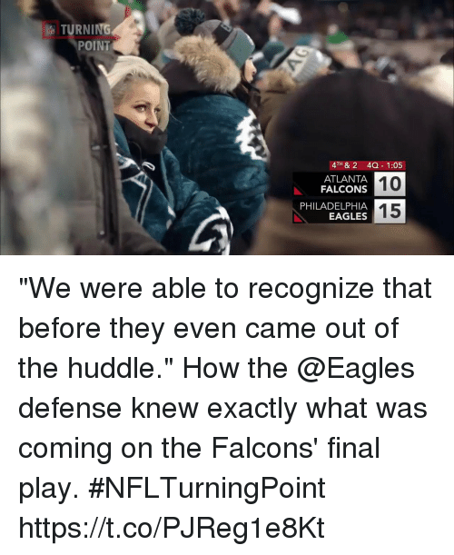 """Atlanta Falcons, Philadelphia Eagles, and Memes: TURNING  POINT  4TH & 2 4Q 1:05  10  15  ATLANTA  FALCONS  PHILADELPHIA  EAGLES """"We were able to recognize that before they even came out of the huddle.""""  How the @Eagles defense knew exactly what was coming on the Falcons' final play. #NFLTurningPoint https://t.co/PJReg1e8Kt"""
