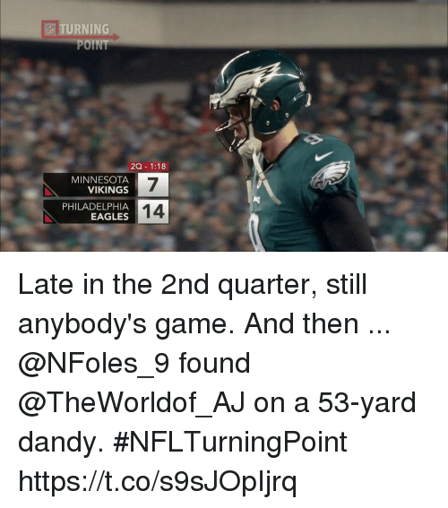 Philadelphia Eagles, Memes, and Minnesota Vikings: TURNING  POINT  ESI  ZQ- 1:18  MINNESOTA  VIKINGS  7  14  PHILADELPHIA  EAGLES Late in the 2nd quarter, still anybody's game. And then ...  @NFoles_9 found @TheWorldof_AJ on a 53-yard dandy. #NFLTurningPoint https://t.co/s9sJOpIjrq