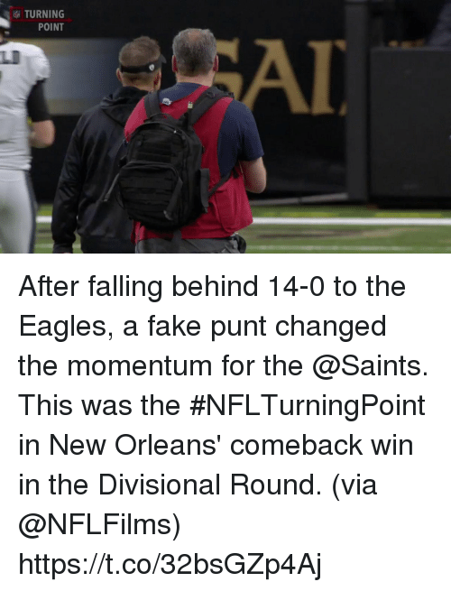 Philadelphia Eagles, Fake, and Memes: TURNING  POINT  LI After falling behind 14-0 to the Eagles, a fake punt changed the momentum for the @Saints.  This was the #NFLTurningPoint in New Orleans' comeback win in the Divisional Round. (via @NFLFilms) https://t.co/32bsGZp4Aj