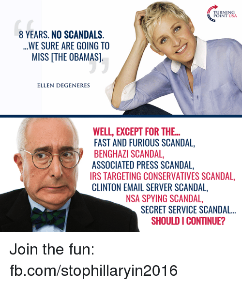 Ellen Degenerate: TURNING  POINT USA  8 YEARS. NO SCANDALS  WE SURE ARE GOING TO  MISS THE OBAMAS]  ELLEN DEGENERES  WELL, EXCEPT FOR THE...  FAST AND FURIOUS SCANDAL,  BENGHAZI SCANDAL  ASSOCIATED PRESS SCANDAL,  IRS TARGETING CONSERVATIVES SCANDAL,  CLINTON EMAIL SERVER SCANDAL,  NSA SPYING SCANDAL,  SECRET SERVICE SCANDAL...  SHOULD I CONTINUE? Join the fun: fb.com/stophillaryin2016