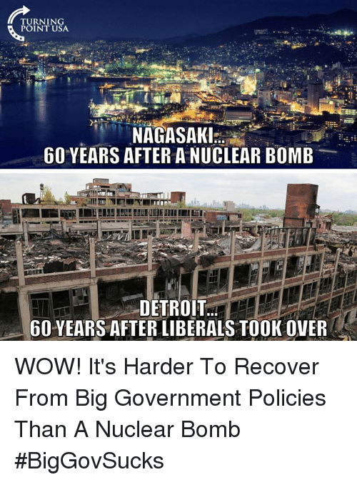 Detroit, Memes, and Wow: TURNING  POINT USA  9  NAGASAKI.  60 YEARS AFTER A NUCLEAR BOMB  DETROIT.  60 YEARS AFTER LIBERALS TOOK OVER WOW! It's Harder To Recover From Big Government Policies Than A Nuclear Bomb #BigGovSucks
