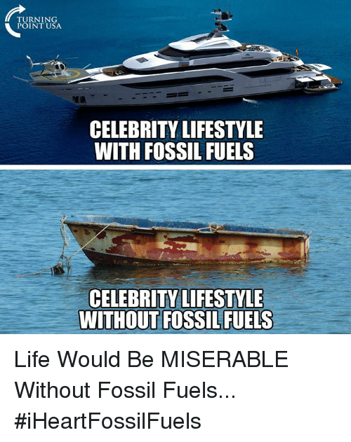 Life, Memes, and Fossil: TURNING  POINT USA  CELEBRITY LIFESTYLE  WITH FOSSIL FUELS  CELEBRITY LIFESTYLE  WITHOUT FOSSIL FUELS Life Would Be MISERABLE Without Fossil Fuels... #iHeartFossilFuels