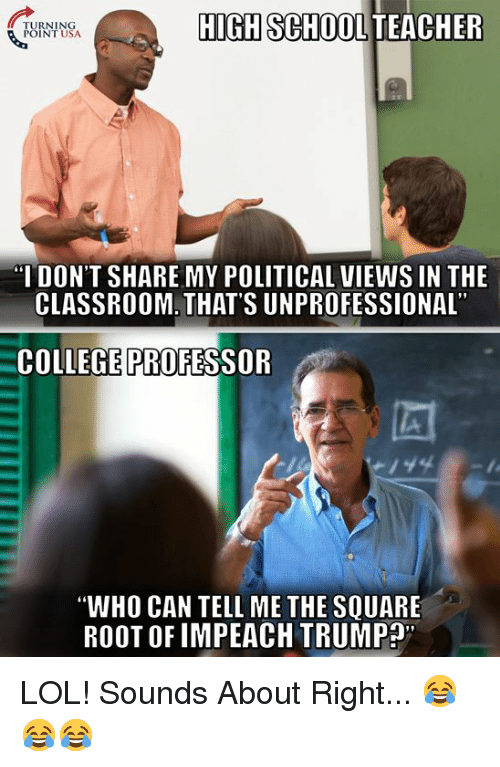 "College, Lol, and Memes: TURNING  POINT USA  HIGH SCHOOL TEACHER  I DON'T SHARE MY POLITICAL VIEWS IN THE  CLASSROOM. THAT'S UNPROFESSIONAL  COLLEGE PROFESSOR  ""WHO CAN TELL ME THE SQUARE  ROOT OF IMPEACH TRUMP"" LOL! Sounds About Right... 😂😂😂"