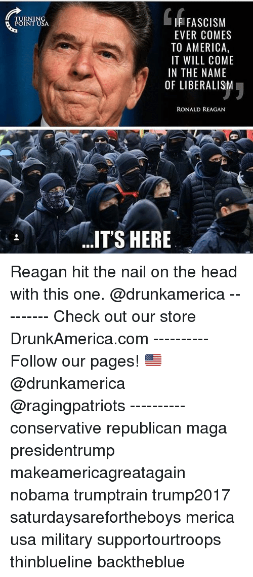 America, Head, and Memes: TURNING  POINT USA  IF FASCISM  EVER COMES  TO AMERICA,  IT WILL COME  IN THE NAME  OF LIBERALISM  RONALD REAGAN  IT'S HERE Reagan hit the nail on the head with this one. @drunkamerica --------- Check out our store DrunkAmerica.com ---------- Follow our pages! 🇺🇸 @drunkamerica @ragingpatriots ---------- conservative republican maga presidentrump makeamericagreatagain nobama trumptrain trump2017 saturdaysarefortheboys merica usa military supportourtroops thinblueline backtheblue