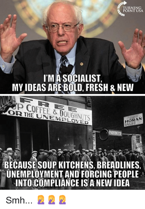 Fresh, Memes, and Smh: TURNING  POINT USA  I'MA SOCIALIST,  MY IDEAS ARE BOLD, FRESH & NEWW  P COFFEE & DOUGHNUTS  OR IHE UNEMBLOXED  HORAN  BECAUSESOUP KITCHENS, BREADLINES  UNEMPLOYMENT AND FORCING PEOPLE  INTO COMPLIANCE IS A NEW IDEA  ·  - Smh... 🤦‍♀️🤦‍♀️🤦‍♀️