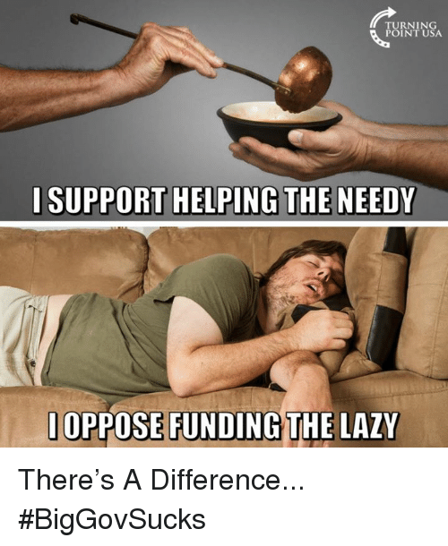 Lazy, Memes, and 🤖: TURNING  POINT USA  l SUPPORT HELPING THE NEEDY  1OPPOSE FUNDING THE LAZY There's A Difference... #BigGovSucks