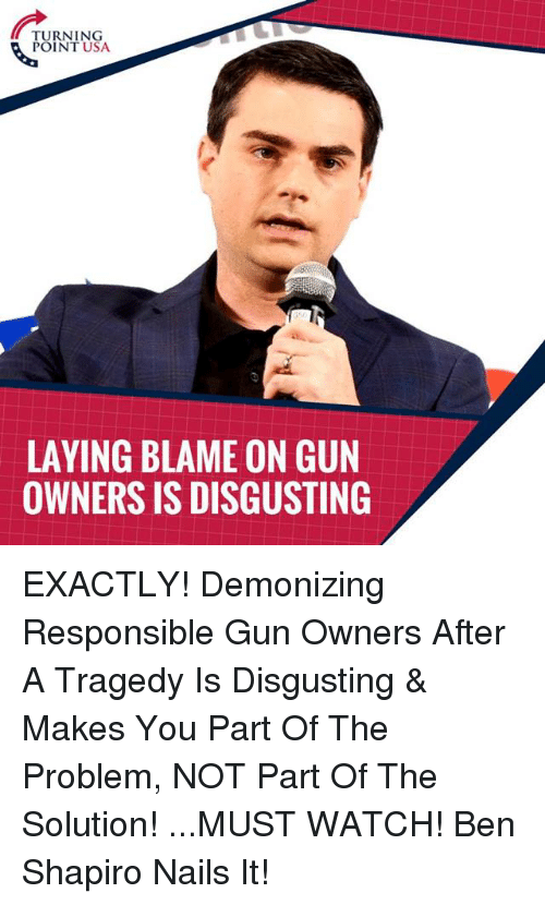 Ben Shapiro: TURNING  POINT USA  LAYING BLAME ON GUN  OWNERS IS DISGUSTING EXACTLY! Demonizing Responsible Gun Owners After A Tragedy Is Disgusting & Makes You Part Of The Problem, NOT Part Of The Solution!   ...MUST WATCH! Ben Shapiro Nails It!