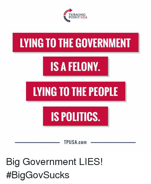 Big Government: TURNING  POINT USA  LYING TO THE GOVERNMENT  IS A FELONY  LYING TO THE PEOPLE  IS POLITICS  TPUSA.com Big Government LIES! #BigGovSucks