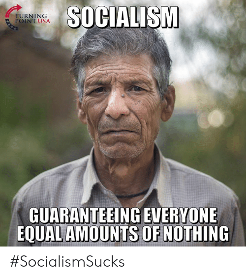 Memes, Socialism, and 🤖: TURNING  POINT USA  SOCIALISM  GUARANTEEING EVERYONE  EQUAL AMOUNTS OF NOTHING #SocialismSucks