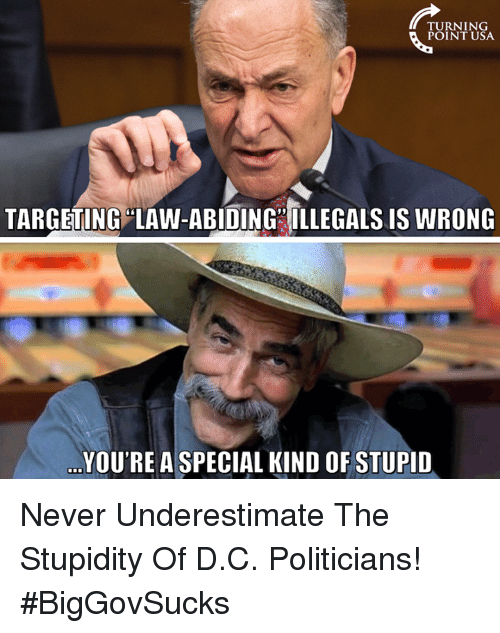 Memes, Never, and Politicians: TURNING  POINT USA  TARGETING LAW-ABIDING ILLEGALS IS WRONG  YOU'RE A SPECIAL KIND OF STUPID Never Underestimate The Stupidity Of D.C. Politicians! #BigGovSucks