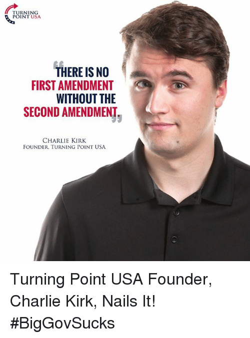 Charlie, Memes, and First Amendment: TURNING  POINT USA.  THERE IS NO  FIRST AMENDMENT  WITHOUT THE  SECOND AMENDMENT  CHARLIE KIRK  FOUNDER, TURNING POINT USA Turning Point USA Founder, Charlie Kirk, Nails It! #BigGovSucks