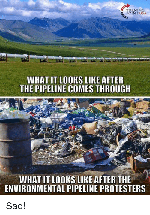 Memes, Sad, and 🤖: TURNING  POINT USA  WHAT IT LOOKS LIKE AFTER  THE PIPELINE COMES THROUGH  WHAT IT LOOKS LIKE AFTER THE  ENVIRONMENTAL PIPELINE PROTESTERS Sad!