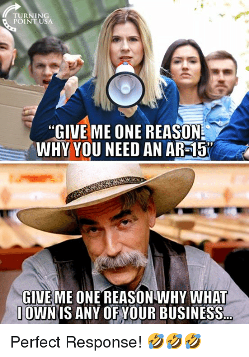 "Memes, Business, and Reason: TURNING  POINTUSA  ""GIVE ME ONE REASON  WHY YOU NEED AN AR-15  GIVE ME ONE REASONWHY WHAT  OWNIS ANY OF YOUR BUSINESS Perfect Response! 🤣🤣🤣"