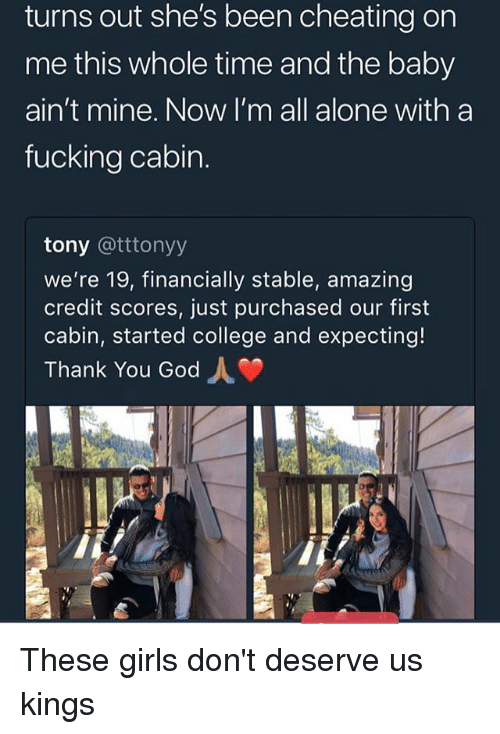 Being Alone, Cheating, and College: turns out she's been cheating on  me this whole time and the baby  ain't mine. Now I'm all alone with a  fucking cabin.  tony @tttonyy  we're 19, financially stable, amazing  credit scores, just purchased our first  cabin, started college and expecting!  Thank You God These girls don't deserve us kings