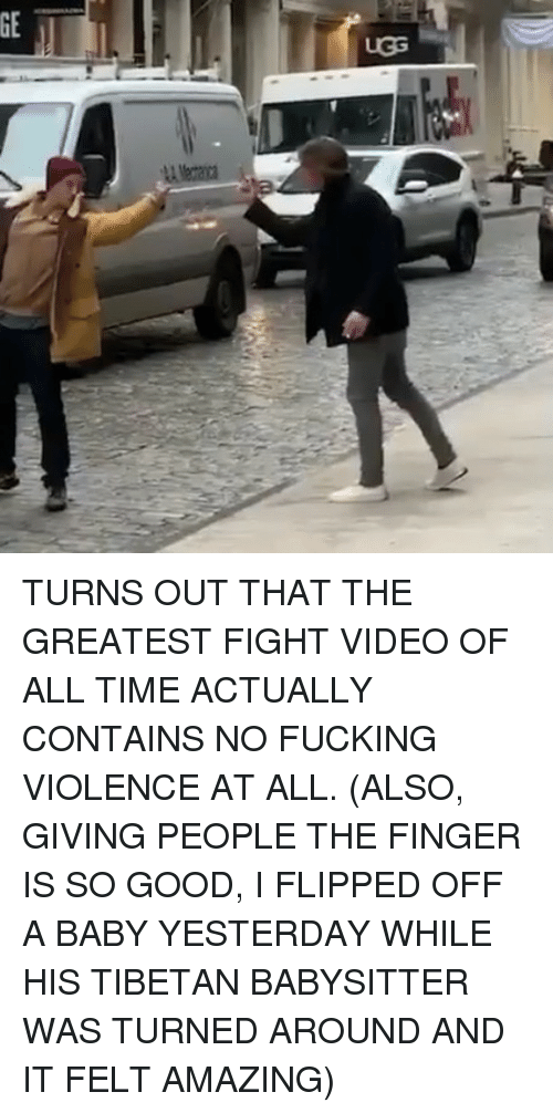 The Finger: TURNS OUT THAT THE GREATEST FIGHT VIDEO OF ALL TIME ACTUALLY CONTAINS NO FUCKING VIOLENCE AT ALL. (ALSO, GIVING PEOPLE THE FINGER IS SO GOOD, I FLIPPED OFF A BABY YESTERDAY WHILE HIS TIBETAN BABYSITTER WAS TURNED AROUND AND IT FELT AMAZING)