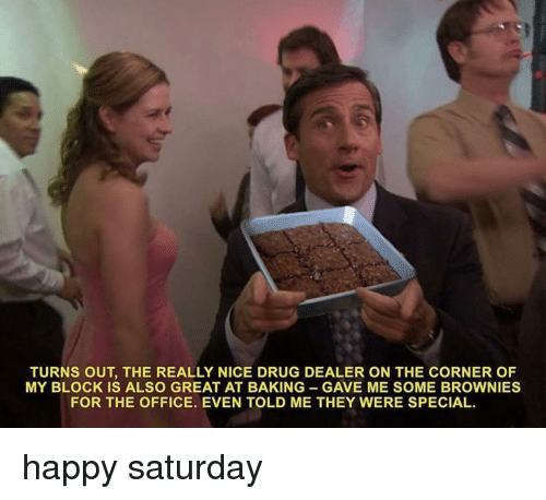 Drug Dealer, Memes, and The Office: TURNS OUT, THE REALLY NICE DRUG DEALER ON THE CORNER OF  MY BLOCK IS ALSO GREAT AT BAKING GAVE ME SOME BROWNIES  FOR THE OFFICE. EVEN TOLD ME THEY WERE SPECIAL. happy saturday