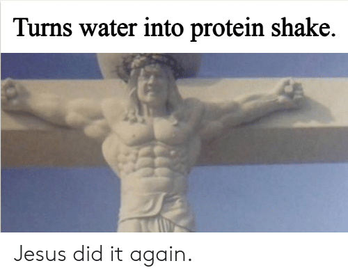 Protein: Turns water into protein shake. Jesus did it again.