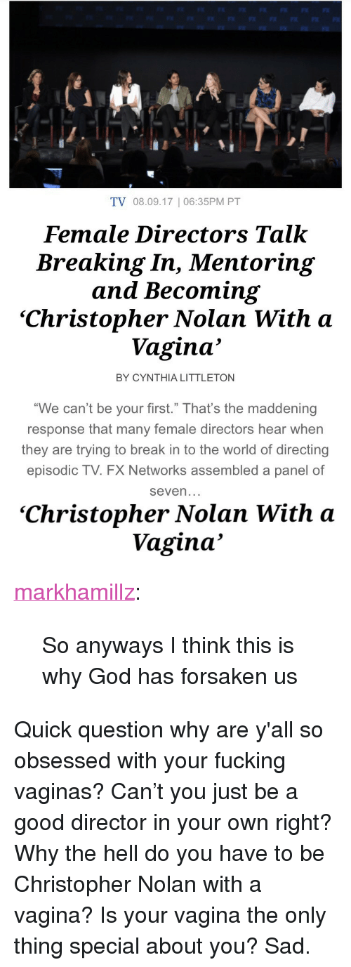 "christopher nolan: TV 08.09.17 | 06:35PM PT  Female Directors Talk  Breaking In, Mentoring  and Becoming  'Christopher Nolan With <a  Vagina'  BY CYNTHIA LITTLETON  ""We can't be your first."" That's the maddening  response that many female directors hear wher  they are trying to break in to the world of directing  episodic TV. FX Networks assembled a panel of  seven   'Christopher Nolan With a  Vagina' <p><a href=""http://markhamillz.tumblr.com/post/164012339071/so-anyways-i-think-this-is-why-god-has-forsaken-us"" class=""tumblr_blog"">markhamillz</a>:</p>  <blockquote><p>So anyways I think this is why God has forsaken us</p></blockquote>  <p>Quick question why are y'all so obsessed with your fucking vaginas? Can&rsquo;t you just be a good director in your own right? Why the hell do you have to be Christopher Nolan with a vagina? Is your vagina the only thing special about you? Sad.</p>"