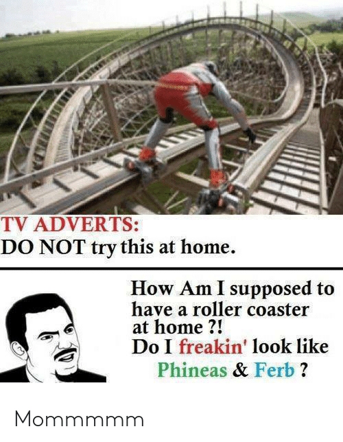 Freakin: TV ADVERTS:  DO NOT try this at home.  How Am I supposed to  have a roller coaster  at home ?!  Do I freakin' look like  Phineas & Ferb ? Mommmmm