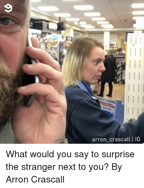 Dank, 🤖, and Next: TV  arron_crascall | IG What would you say to surprise the stranger next to you?  By Arron Crascall