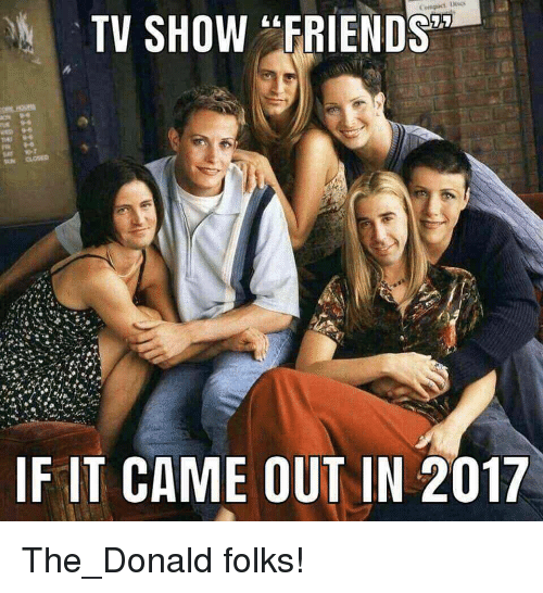 """Friends, Tv Show, and Show: TV SHOW """"FRIENDS  IF IT CAME OUT IN 2017 The_Donald folks!"""