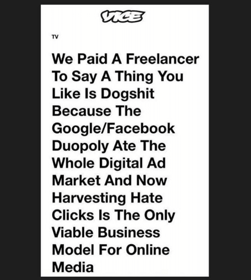 Facebook, Google, and Business: TV  We Paid A Freelancer  To Say A Thing You  Like Is Dogshit  Because The  Google/Facebook  Duopoly Ate The  Whole Digital Ad  Market And Now  Harvesting Hate  Clicks ls The Only  Viable Business  Model For Online  Media