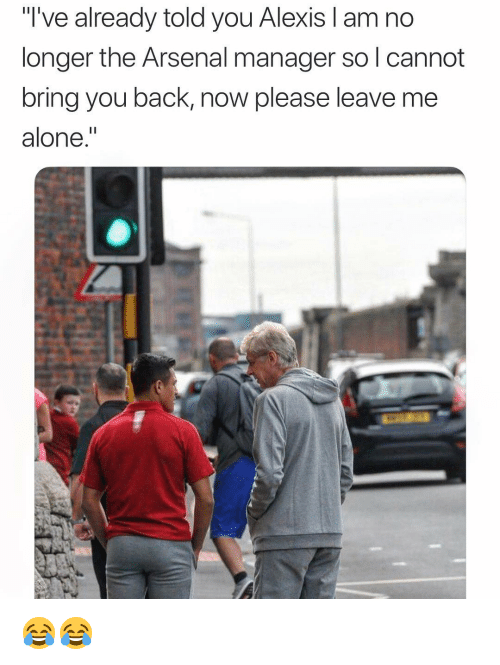 """Being Alone, Arsenal, and Memes: """"T've already told you Alexis I am no  longer the Arsenal manager so l cannot  bring you back, now please leave me  alone."""" 😂😂"""