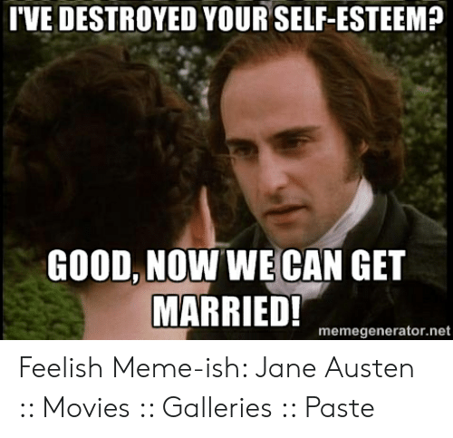 Austin Meme: TVE DESTROYED YOUR SELF-ESTEEM?  GOOD, NOW WE CAN GET  MARRIED!  memegenerator.net Feelish Meme-ish: Jane Austen :: Movies :: Galleries :: Paste