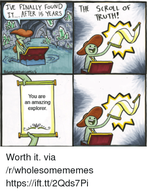 Amazing, Truth, and Via: TVE FINALLY FOUNDTHE SCROLL OF  IT... AFTER 15 YEARS  TRUTH!  lue  You are  an amazing  explorer. Worth it. via /r/wholesomememes https://ift.tt/2Qds7Pi