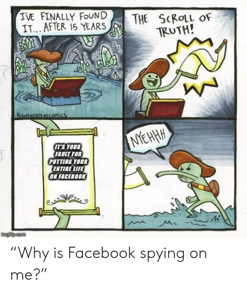 """Facebook, Life, and Truth: TVE FINALLY FoUNDTHE SCROLL OF  IT.. AFTER 15 YEARS  TRUTH!  1壘  TS YOU  FAUIT FOR  PUTTING YOUR  ENTIRE LIFE  ON FACEB00K """"Why is Facebook spying on me?"""""""