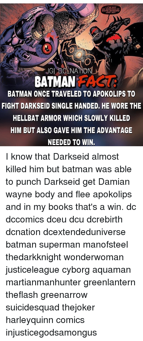 Batman, Books, and Memes: TVE GoT  NO INTENTION OF  GOING ANYWHERE  UST YET  BATMAN AS  BATMAN ONCE TRAVELED TO APOKOLIPS TO  FIGHT DARKSEID SINGLE HANDED, HE WORE THE  HELLBAT ARMOR WHICH SLOWLY KILLED  HIM BUT ALSO GAVE HIM THE ADVANTAGE  NEEDED TO WIN. I know that Darkseid almost killed him but batman was able to punch Darkseid get Damian wayne body and flee apokolips and in my books that's a win. dc dccomics dceu dcu dcrebirth dcnation dcextendeduniverse batman superman manofsteel thedarkknight wonderwoman justiceleague cyborg aquaman martianmanhunter greenlantern theflash greenarrow suicidesquad thejoker harleyquinn comics injusticegodsamongus