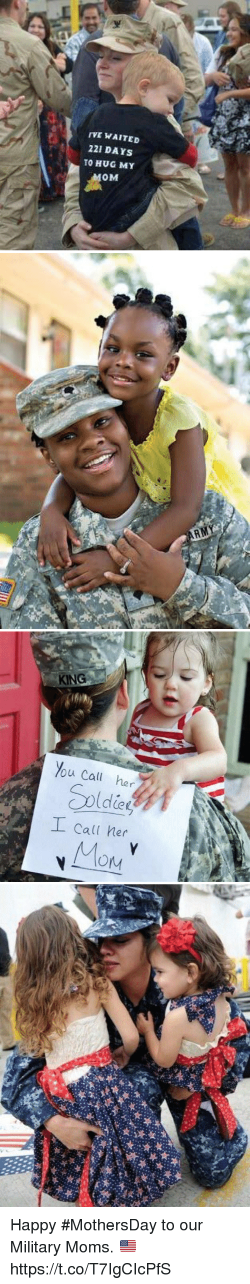 Memes, Moms, and Happy: TVE WAITED  221 DAYS  TO HUG MY  0M   KING  %U Call her  Call her Happy #MothersDay to our Military Moms. 🇺🇸 https://t.co/T7IgCIcPfS