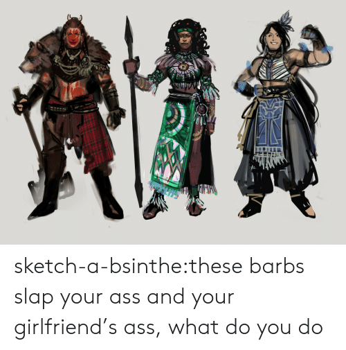 Your Girlfriend: TVVA sketch-a-bsinthe:these barbs slap your ass and your girlfriend's ass, what do you do