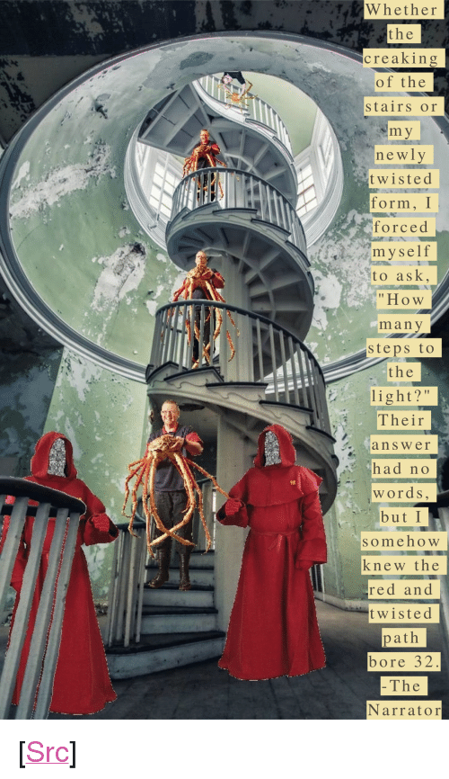 """bore: TW hether  the  creaking  of the  stairs or  newly  twisted  form, Г  forced  myself  Sto ask,  """"How  many  steps to  the  light?""""  Their  answer  had no  words  but I  someho W  knew the  red an d  twisted  path  bore 32  The  Narrator <p>[<a href=""""https://www.reddit.com/r/surrealmemes/comments/8efszq/day_107/"""">Src</a>]</p>"""