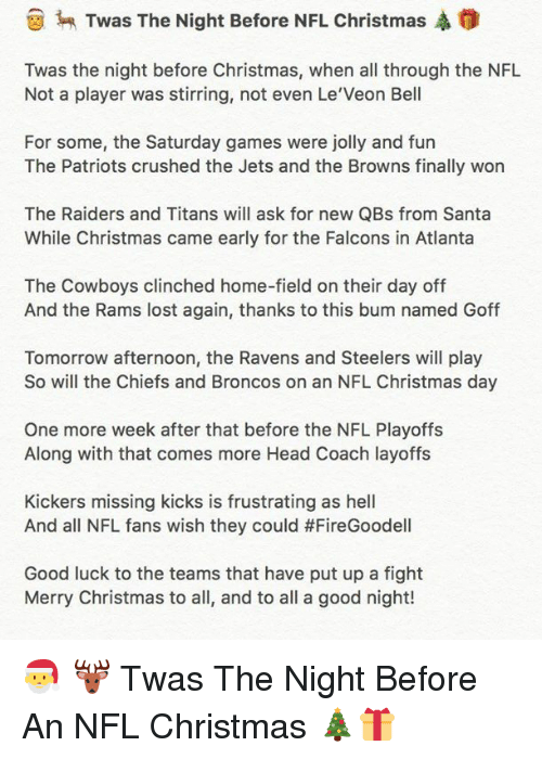 NFL playoffs: Twas The Night Before NFL Christmas A  Twas the night before Christmas, when all through the NFL  Not a player was stirring, not even Le Veon Bell  For some, the Saturday games were jolly and fun  The Patriots crushed the Jets and the Browns finally won  The Raiders and Titans will ask for new QBs from Santa  While Christmas came early for the Falcons in Atlanta  The Cowboys clinched home-field on their day off  And the Rams lost again, thanks to this bum named Goff  Tomorrow afternoon, the Ravens and Steelers will play  So will the Chiefs and Broncos on an NFL Christmas day  One more week after that before the NFL Playoffs  Along with that comes more Head Coach layoffs  Kickers missing kicks is frustrating as hell  And all NFL fans wish they could #FireGoodell  Good luck to the teams that have put up a fight  Merry Christmas to all, and to all a good night! 🎅 🦌 Twas The Night Before An NFL Christmas 🎄🎁