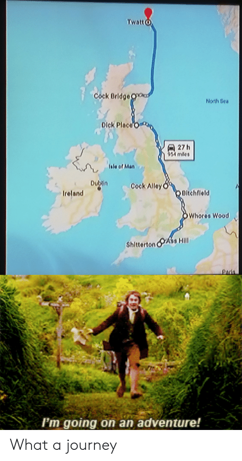 Journey, Dick, and Ireland: TwattO  Cock Bridge O  North Sea  Dick Place  27h  954 miles  (sle of Men  Dubin  Cook Alley  OBitchfleld  Ireland  OWhores Wood  ShittertonA Hill  Paris  Im going on an adventure! What a journey