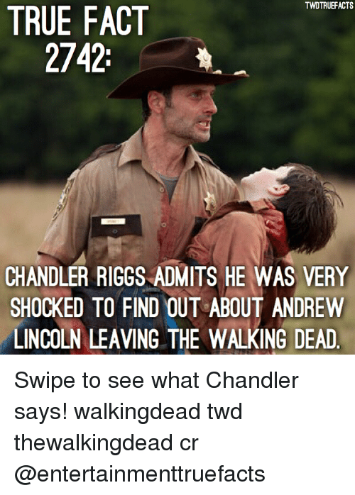 Memes, The Walking Dead, and True: TWDTRUEFACTS  TRUE FACT  2742:  CHANDLER RIGGS ADMITS HE WAS VERY  SHOCKED TO FIND OUT ABOUT ANDREW  LINCOLN LEAVING THE WALKING DEAD Swipe to see what Chandler says! walkingdead twd thewalkingdead cr @entertainmenttruefacts