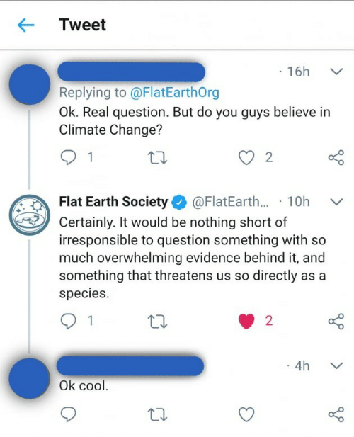 Flat Earth: Tweet  16h  Replying to @FlatEarthOrg  Ok. Real question. But do you guys believe in  Climate Change?  2  Flat Earth Society@FlatEarth... 10h  Certainly. It would be nothing short of  irresponsible to question something with so  much overwhelming evidence behind it, and  something that threatens us so directly as a  species.  2  1  4h  Ok cool.