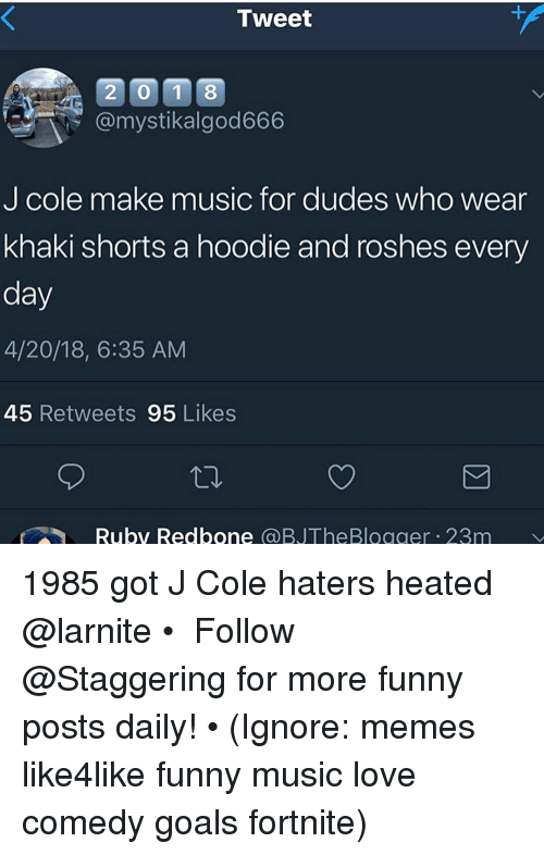 Funny, Goals, and J. Cole: Tweet  20 1 8  @mystikalgod666  J cole make music for dudes who wear  khaki shorts a hoodie and roshes every  day  4/20/18, 6:35 AM  45 Retweets 95 Likes  Ruby Redbone @BJTheBlogger 23m 1985 got J Cole haters heated @larnite • ➫➫➫ Follow @Staggering for more funny posts daily! • (Ignore: memes like4like funny music love comedy goals fortnite)