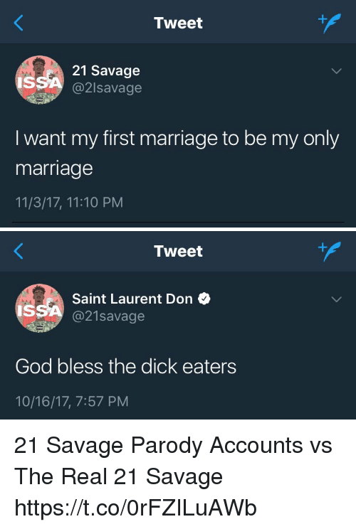 God, Marriage, and Memes: Tweet  21 Savage  @2lsavage  IS  I want my first marriage to be my only  marriage  11/3/17, 11:10 PM   Tweet  Saint Laurent Don  @21savage  IS  God bless the dick eaters  10/16/17, 7:57 PM 21 Savage Parody Accounts vs The Real 21 Savage https://t.co/0rFZILuAWb