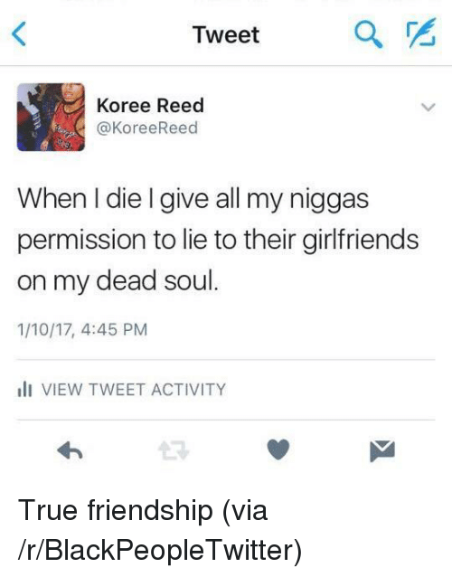 Blackpeopletwitter, True, and Friendship: Tweet  a  Koree Reed  @KoreeReed  When I die l give all my niggas  permission to lie to their girlfriends  on my dead soul  1/10/17, 4:45 PM  I VIEW TWEET ACTIVITY  13 <p>True friendship (via /r/BlackPeopleTwitter)</p>