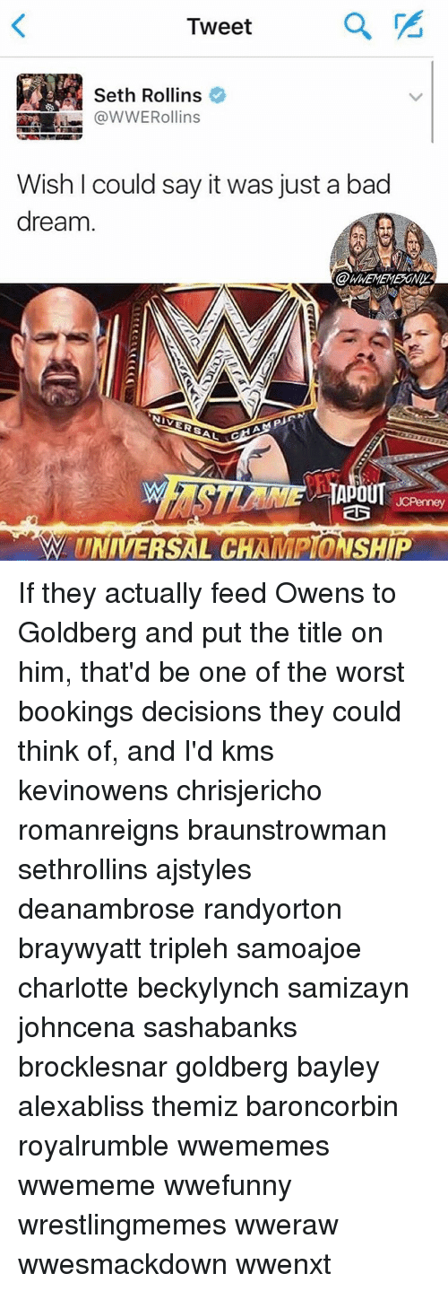 Memes, Charlotte, and Seth Rollins: Tweet  a  Seth Rollins  @WWERollins  Wish l could say it was just a bad  dream  NNIVERSAL  APOUT  W UNIVERSAL CHAMPIONSHIP If they actually feed Owens to Goldberg and put the title on him, that'd be one of the worst bookings decisions they could think of, and I'd kms kevinowens chrisjericho romanreigns braunstrowman sethrollins ajstyles deanambrose randyorton braywyatt tripleh samoajoe charlotte beckylynch samizayn johncena sashabanks brocklesnar goldberg bayley alexabliss themiz baroncorbin royalrumble wwememes wwememe wwefunny wrestlingmemes wweraw wwesmackdown wwenxt