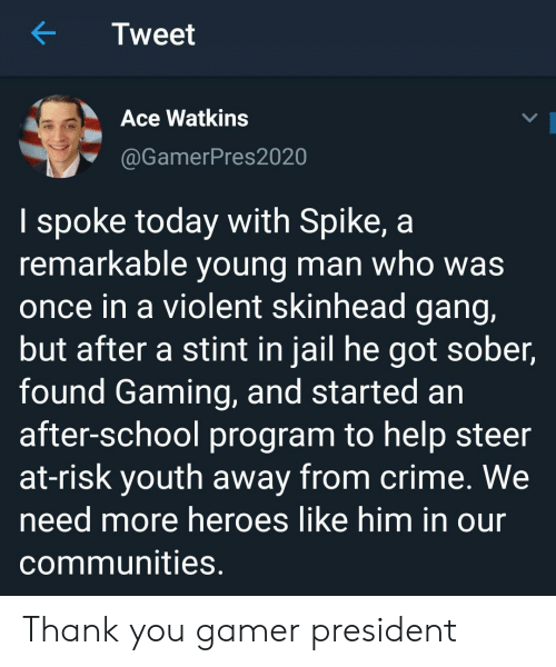 Crime, Jail, and School: Tweet  Ace Watkins  @GamerPres2020  I spoke today with Spike, a  remarkable young man who was  once in a violent skinhead gang,  but after a stint in jail he got sober,  found Gaming, and started an  after-school program to help steer  at-risk youth away from crime. We  need more heroes like him in our  communities. Thank you gamer president