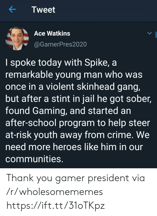 spike: Tweet  Ace Watkins  @GamerPres2020  I spoke today with Spike, a  remarkable young man who was  once in a violent skinhead gang,  but after a stint in jail he got sober,  found Gaming, and started an  after-school program to help steer  at-risk youth away from crime. We  need more heroes like him in our  communities. Thank you gamer president via /r/wholesomememes https://ift.tt/31oTKpz
