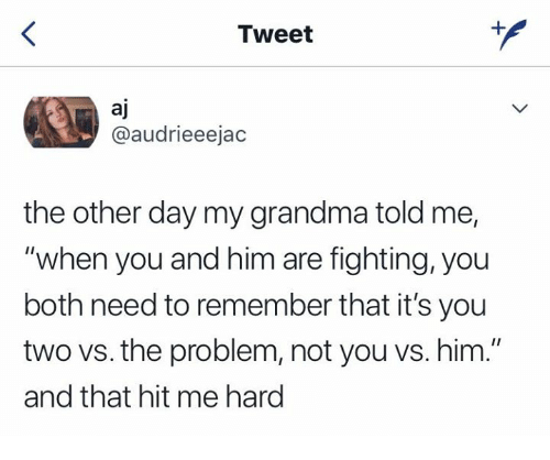 "Grandma, Relationships, and Him: Tweet  aj  @audrieeejac  the other day my grandma told me,  ""when you and him are fighting, you  both need to remember that it's you  two vs. the problem, not you vs. him.""  and that hit me hard"