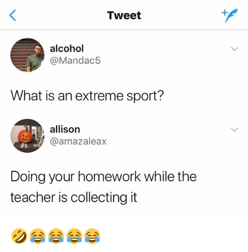 Teacher, Alcohol, and What Is: Tweet  alcohol  @Mandac5  What is an extreme sport?  allison  @amazaleax  Doing your homework while the  teacher is collecting it 🤣😂😂😂😂
