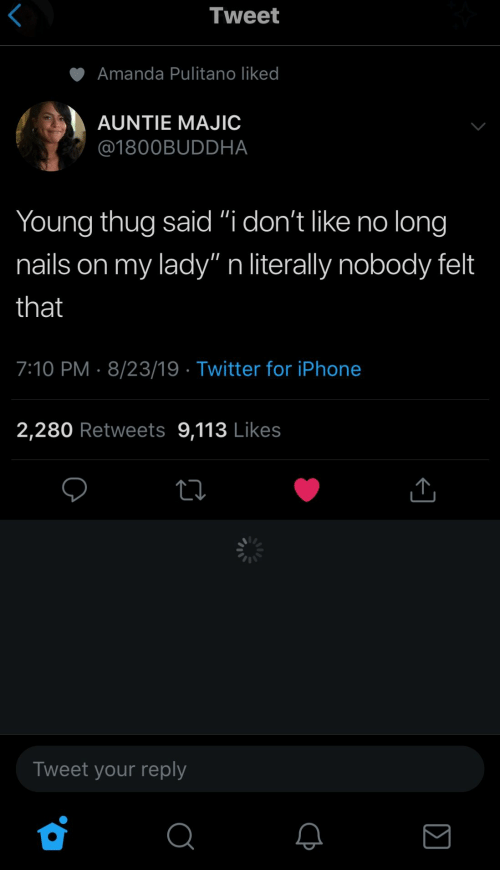 "iphone 2: Tweet  Amanda Pulitano liked  AUNTIE MAJIC  @1800BUDDHA  Young thug said ""i don't like no long  my lady"" n literally nobody felt  nails on  that  7:10 PM 8/23/19 Twitter for iPhone  2,280 Retweets 9,113 Likes  Tweet your reply"